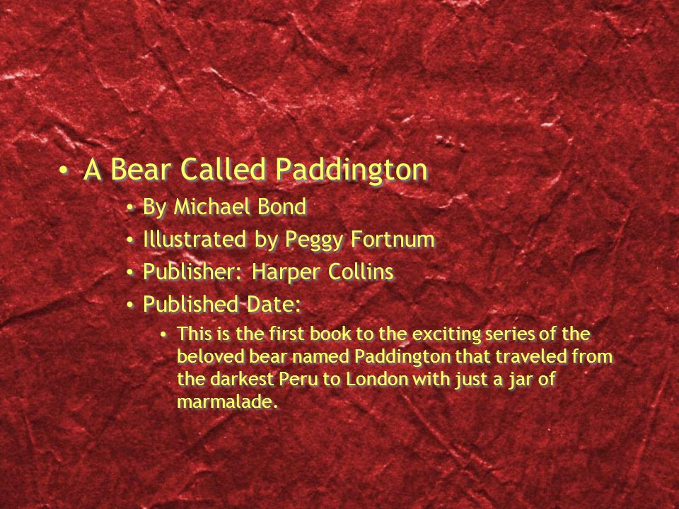 A Bear Called Paddington By Michael Bond Illustrated by Peggy Fortnum Publisher: Harper Collins Published Date: This is the first book to the exciting
