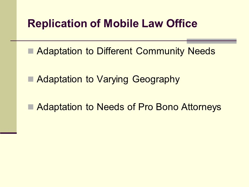 Replication of Mobile Law Office Adaptation to Different Community Needs Adaptation to Varying Geography Adaptation to Needs of Pro Bono Attorneys