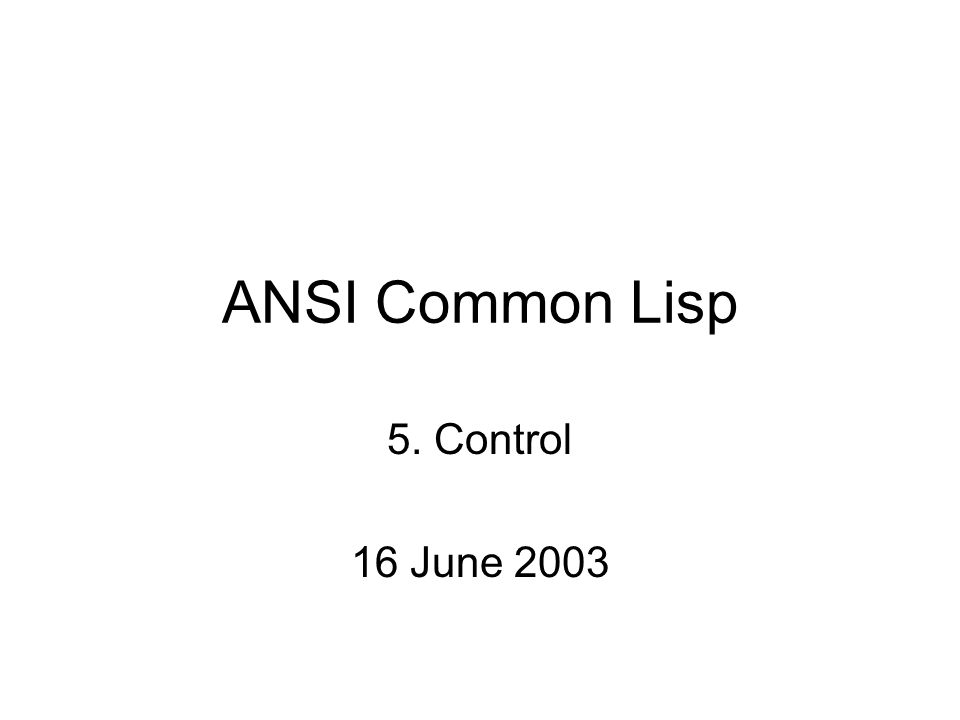 ANSI Common Lisp 5. Control 16 June 2003