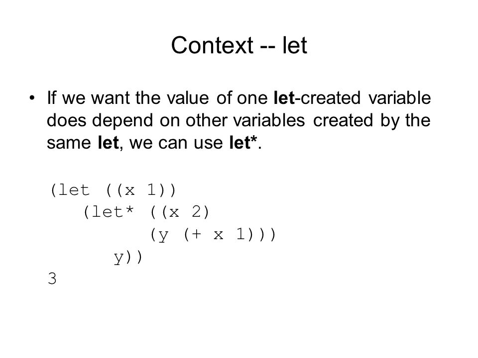 Context -- let If we want the value of one let-created variable does depend on other variables created by the same let, we can use let*.