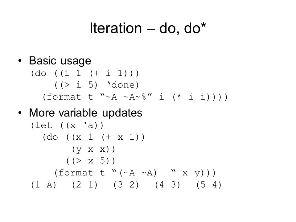 Iteration – do, do* Basic usage (do ((i 1 (+ i 1))) ((> i 5) 'done) (format t ~A ~A~% i (* i i)))) More variable updates (let ((x 'a)) (do ((x 1 (+ x 1)) (y x x)) ((> x 5)) (format t (~A ~A) x y))) (1 A) (2 1) (3 2) (4 3) (5 4)
