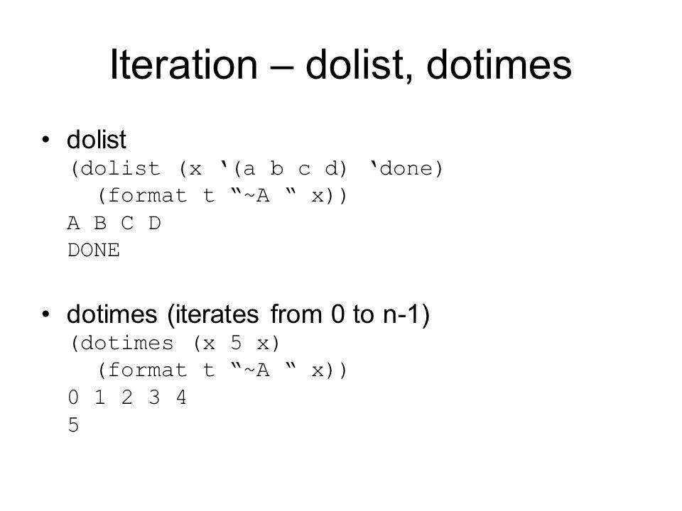 Iteration – dolist, dotimes dolist (dolist (x '(a b c d) 'done) (format t ~A x)) A B C D DONE dotimes (iterates from 0 to n-1) (dotimes (x 5 x) (format t ~A x)) 0 1 2 3 4 5