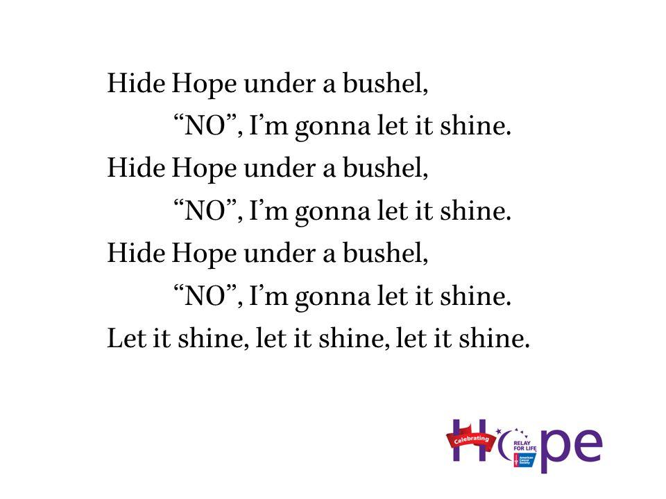 Hide Hope under a bushel, NO , I'm gonna let it shine.