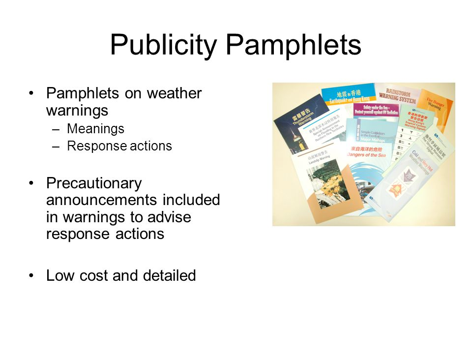 Publicity Pamphlets Pamphlets on weather warnings –Meanings –Response actions Precautionary announcements included in warnings to advise response acti