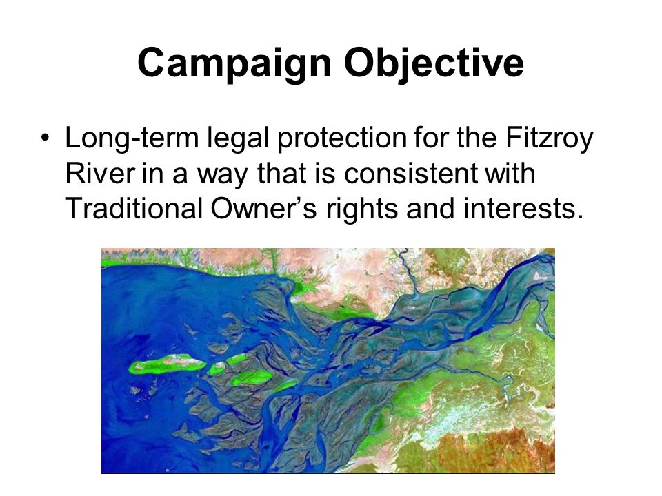 Campaign Objective Long-term legal protection for the Fitzroy River in a way that is consistent with Traditional Owner's rights and interests.