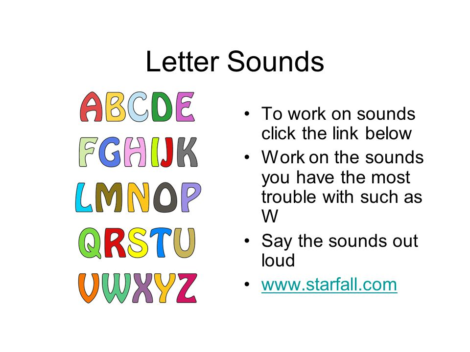 Letter Sounds To work on sounds click the link below Work on the sounds you have the most trouble with such as W Say the sounds out loud www.starfall.com