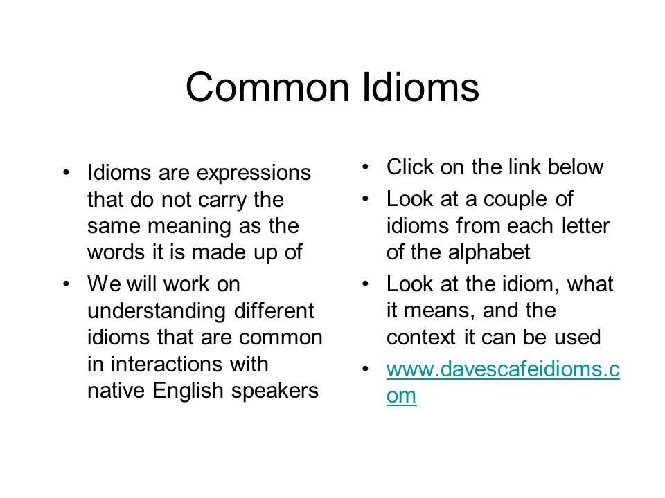 Common Idioms Idioms are expressions that do not carry the same meaning as the words it is made up of We will work on understanding different idioms that are common in interactions with native English speakers Click on the link below Look at a couple of idioms from each letter of the alphabet Look at the idiom, what it means, and the context it can be used www.davescafeidioms.c omwww.davescafeidioms.c om