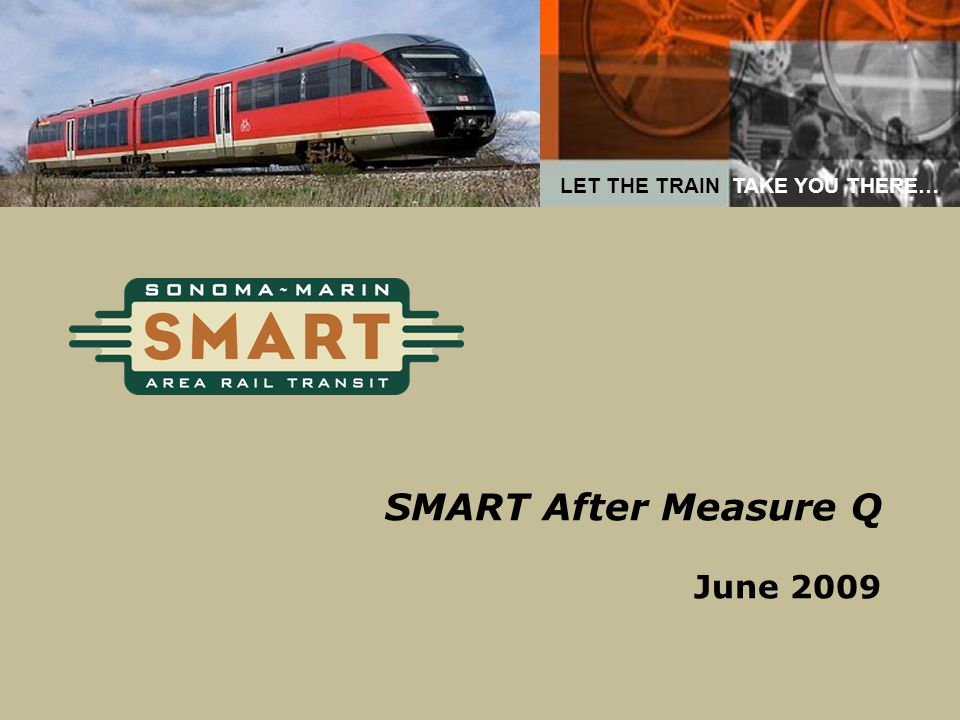 LET THE TRAIN TAKE YOU THERE… SMART After Measure Q June 2009