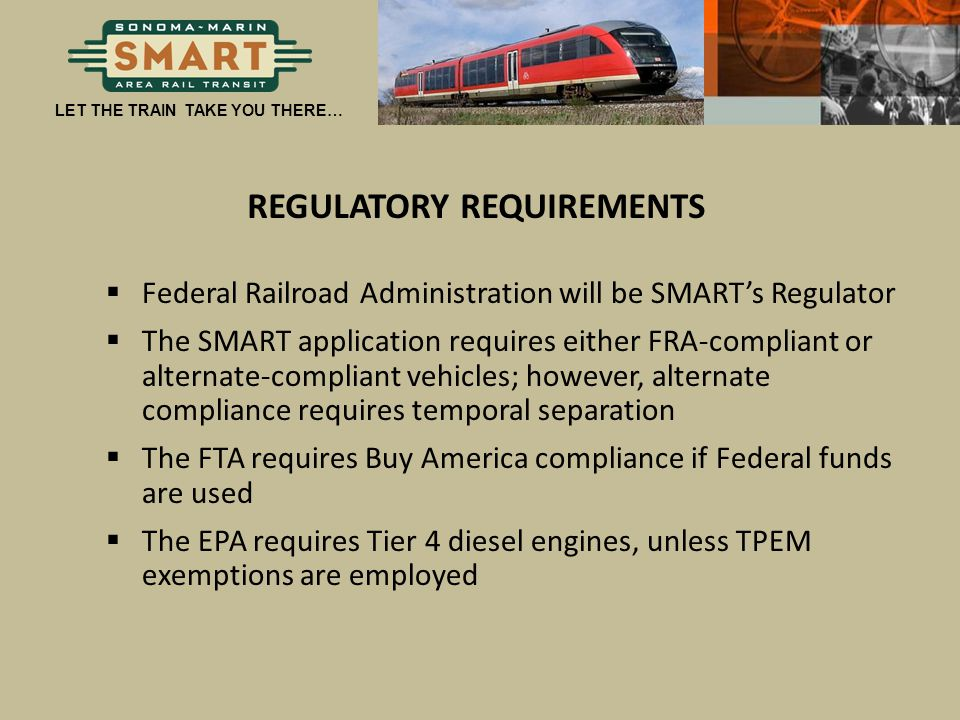 LET THE TRAIN TAKE YOU THERE… REGULATORY REQUIREMENTS  Federal Railroad Administration will be SMART's Regulator  The SMART application requires eit