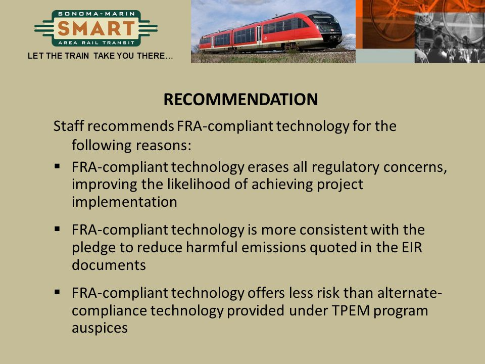 LET THE TRAIN TAKE YOU THERE… RECOMMENDATION Staff recommends FRA-compliant technology for the following reasons:  FRA-compliant technology erases al