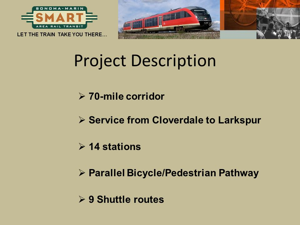 LET THE TRAIN TAKE YOU THERE… Project Description  70-mile corridor  Service from Cloverdale to Larkspur  14 stations  Parallel Bicycle/Pedestrian