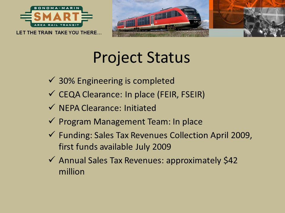 LET THE TRAIN TAKE YOU THERE… Project Status 30% Engineering is completed CEQA Clearance: In place (FEIR, FSEIR) NEPA Clearance: Initiated Program Man