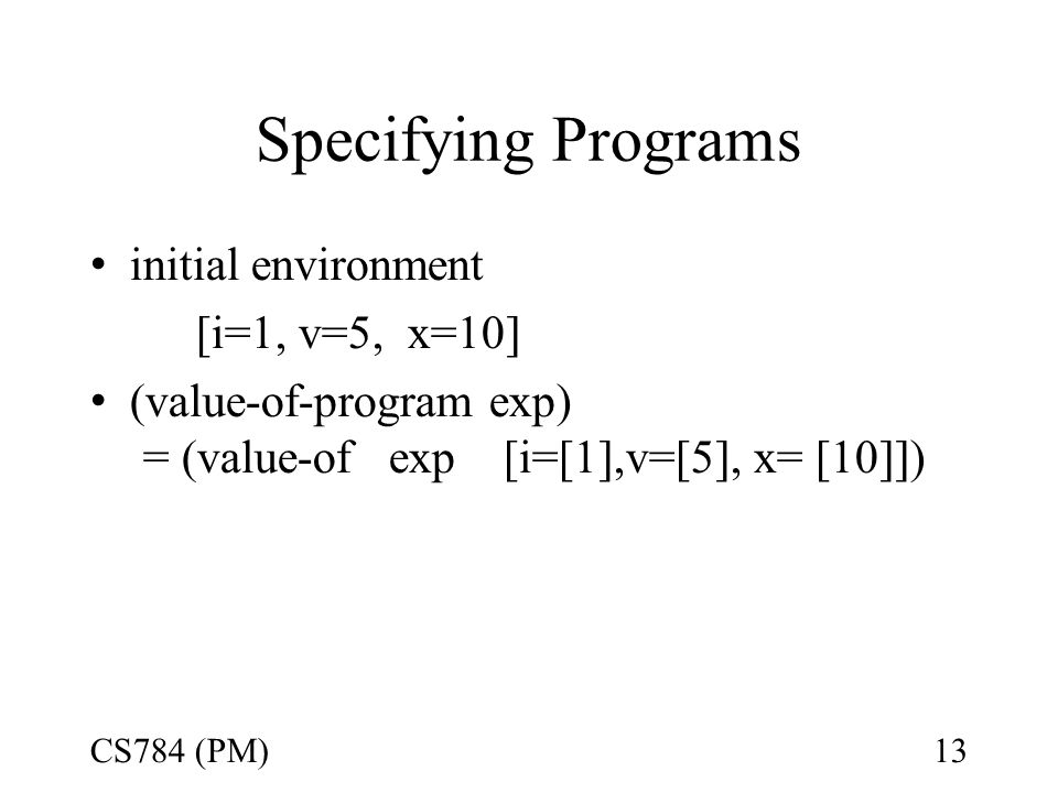 Specifying Programs initial environment [i=1, v=5, x=10] (value-of-program exp) = (value-of exp [i=[1],v=[5], x= [10]]) CS784 (PM)13