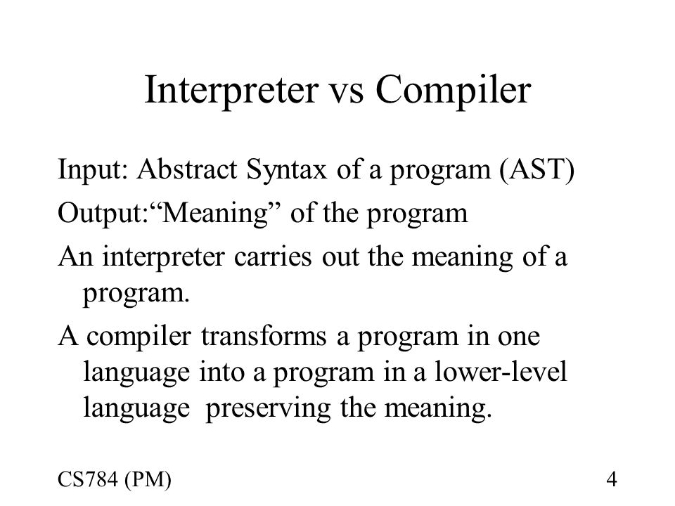 Interpreter vs Compiler Input: Abstract Syntax of a program (AST) Output: Meaning of the program An interpreter carries out the meaning of a program.