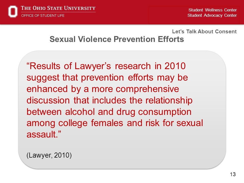 "13 Student Wellness Center Student Advocacy Center Let's Talk About Consent ""Results of Lawyer's research in 2010 suggest that prevention efforts may"