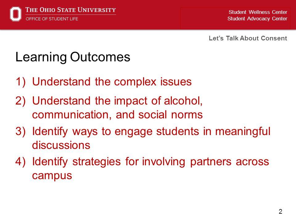 2 Learning Outcomes 1)Understand the complex issues 2)Understand the impact of alcohol, communication, and social norms 3)Identify ways to engage stud