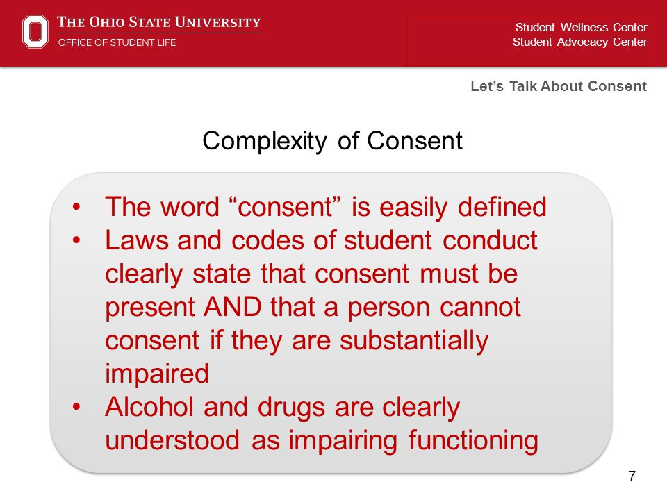 "7 Student Wellness Center Student Advocacy Center Let's Talk About Consent Complexity of Consent The word ""consent"" is easily defined Laws and codes o"