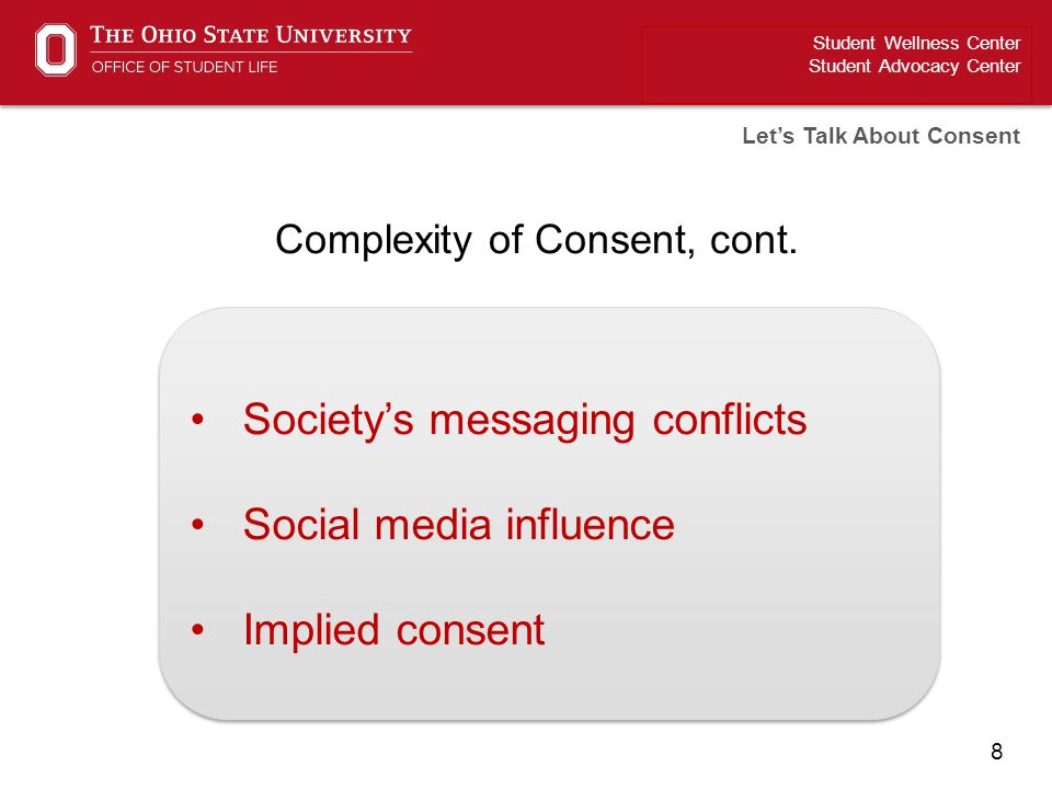 8 Student Wellness Center Student Advocacy Center Let's Talk About Consent Complexity of Consent, cont. Society's messaging conflicts Social media inf