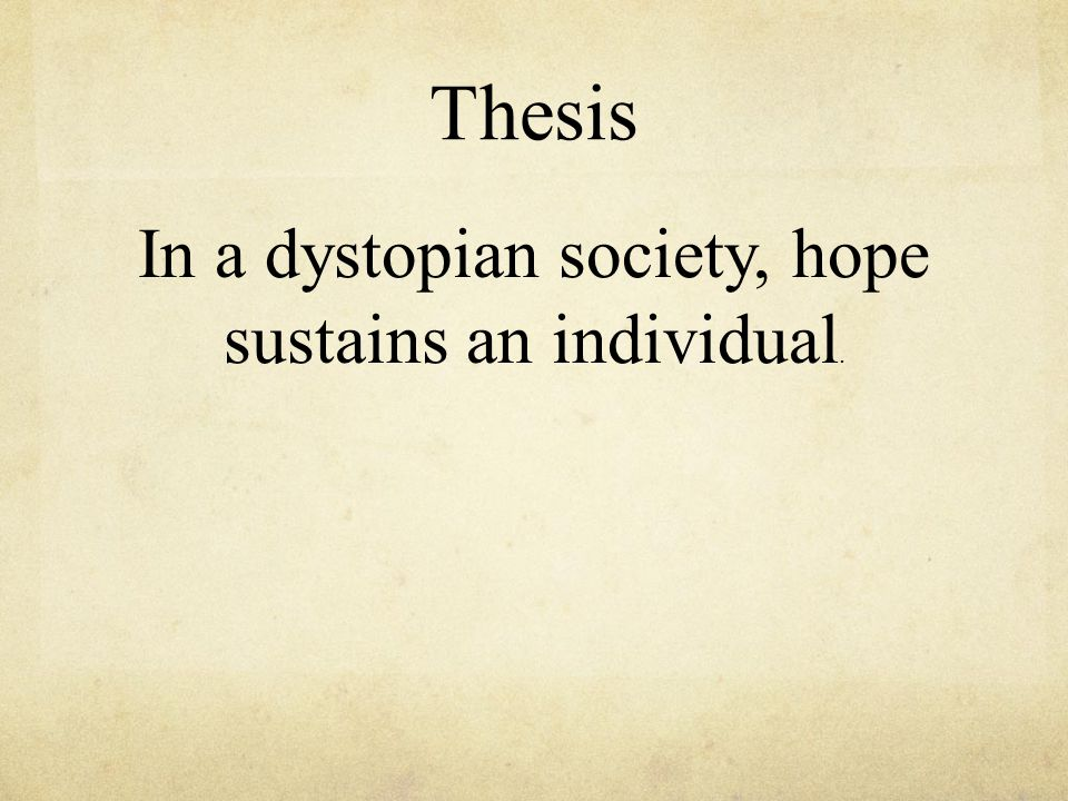 Thesis In a dystopian society, hope sustains an individual.