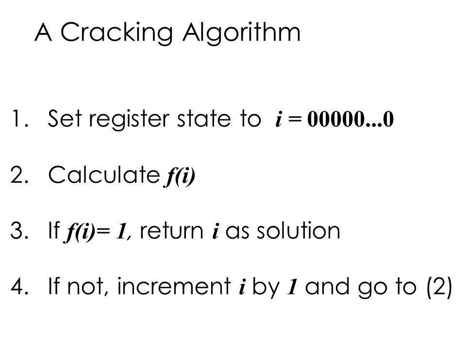 A Cracking Algorithm 1.Set register state to i = 00000...0 2.Calculate f(i) 3.If f(i)= 1, return i as solution 4.If not, increment i by 1 and go to (2