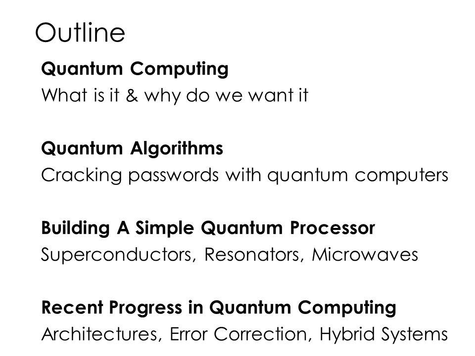 Outline Quantum Computing What is it & why do we want it Quantum Algorithms Cracking passwords with quantum computers Building A Simple Quantum Proces
