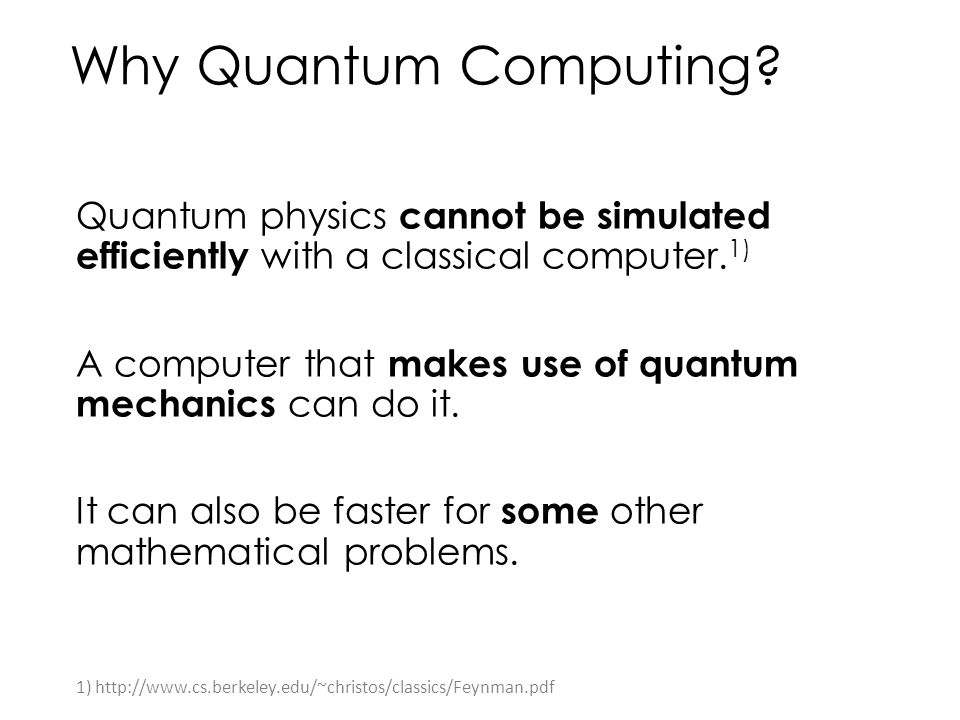 Why Quantum Computing? Quantum physics cannot be simulated efficiently with a classical computer. 1) A computer that makes use of quantum mechanics ca