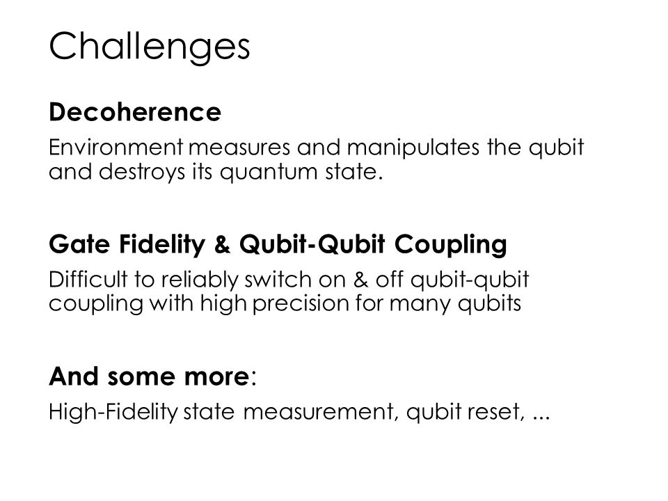 Challenges Decoherence Environment measures and manipulates the qubit and destroys its quantum state. Gate Fidelity & Qubit-Qubit Coupling Difficult t