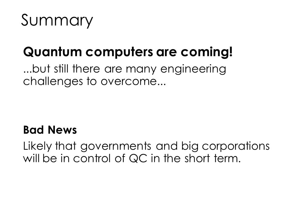 Summary Quantum computers are coming!...but still there are many engineering challenges to overcome... Bad News Likely that governments and big corpor