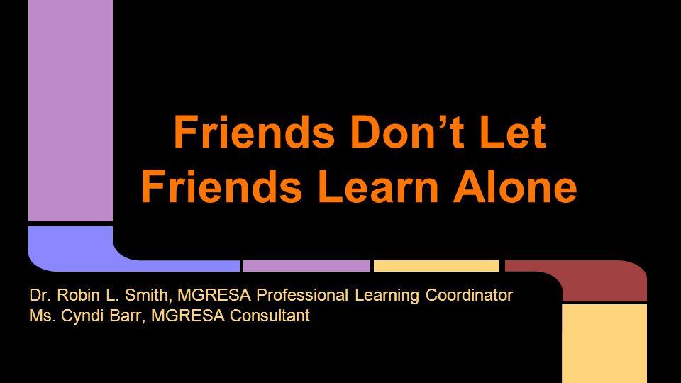 Friends Don't Let Friends Learn Alone Dr. Robin L.