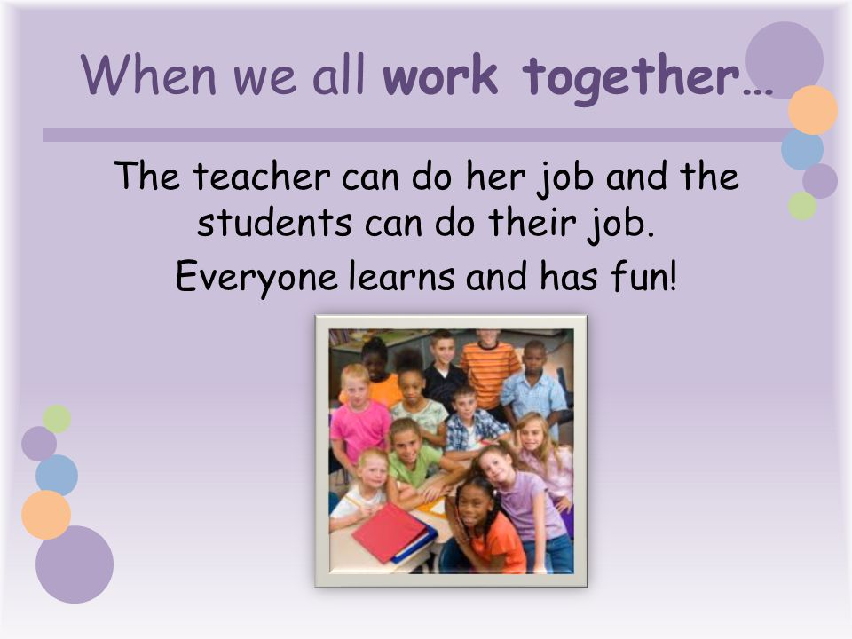 When we all work together… The teacher can do her job and the students can do their job.