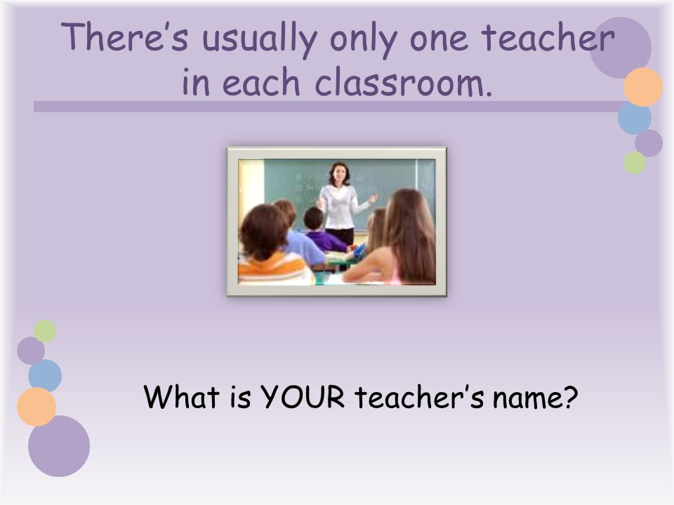 There's usually only one teacher in each classroom. What is YOUR teacher's name?