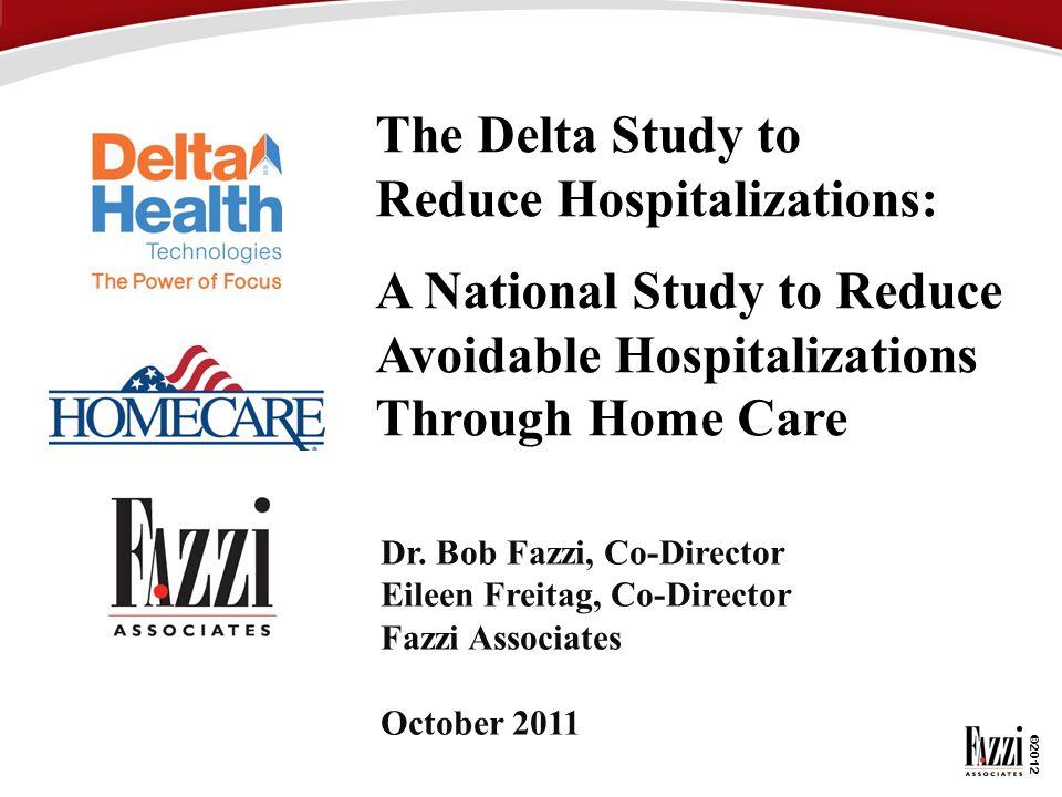 ©2012 The Delta Study to Reduce Hospitalizations: A National Study to Reduce Avoidable Hospitalizations Through Home Care Dr. Bob Fazzi, Co-Director E