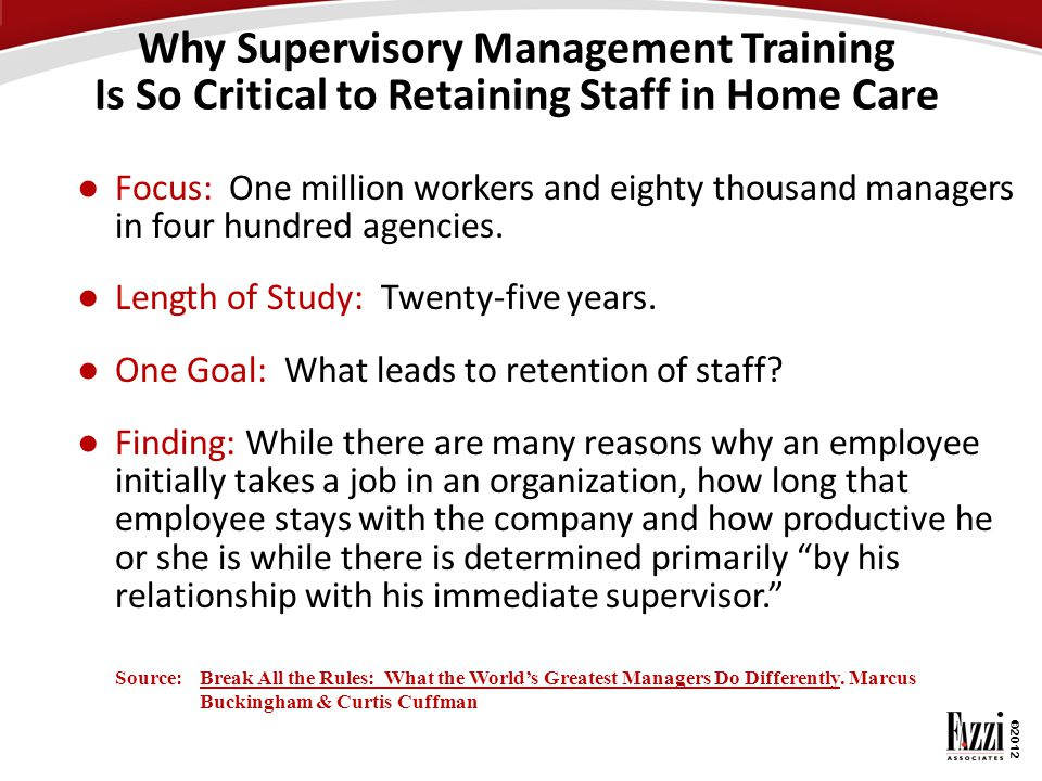 ©2012 Why Supervisory Management Training Is So Critical to Retaining Staff in Home Care ● Focus: One million workers and eighty thousand managers in