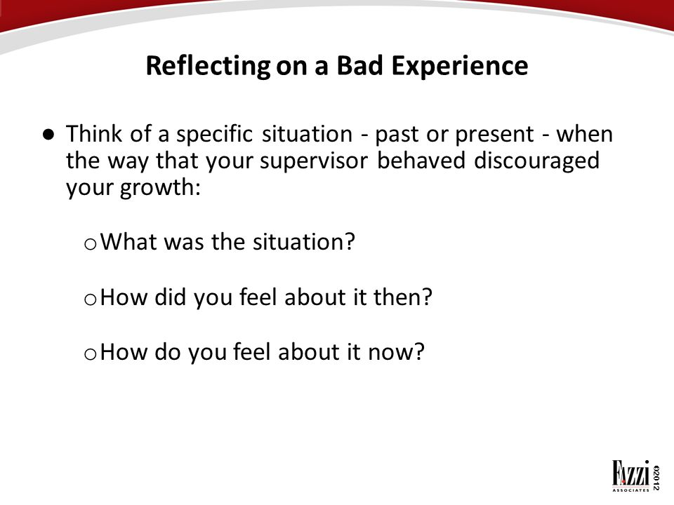 ©2012 Reflecting on a Bad Experience ● Think of a specific situation - past or present - when the way that your supervisor behaved discouraged your gr