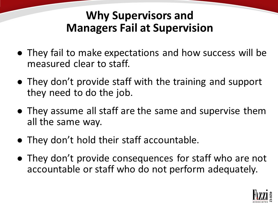 ©2012 Why Supervisors and Managers Fail at Supervision ● They fail to make expectations and how success will be measured clear to staff. ● They don't