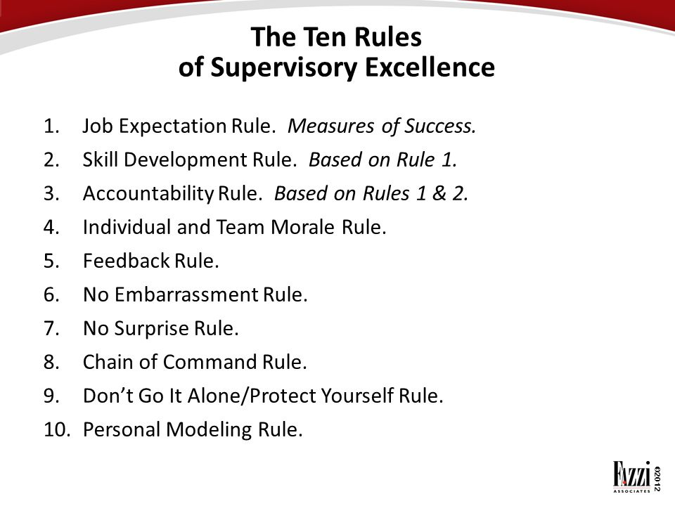 ©2012 The Ten Rules of Supervisory Excellence 1.Job Expectation Rule. Measures of Success. 2.Skill Development Rule. Based on Rule 1. 3.Accountability