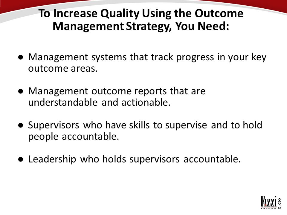 ©2012 To Increase Quality Using the Outcome Management Strategy, You Need: ● Management systems that track progress in your key outcome areas. ● Manag