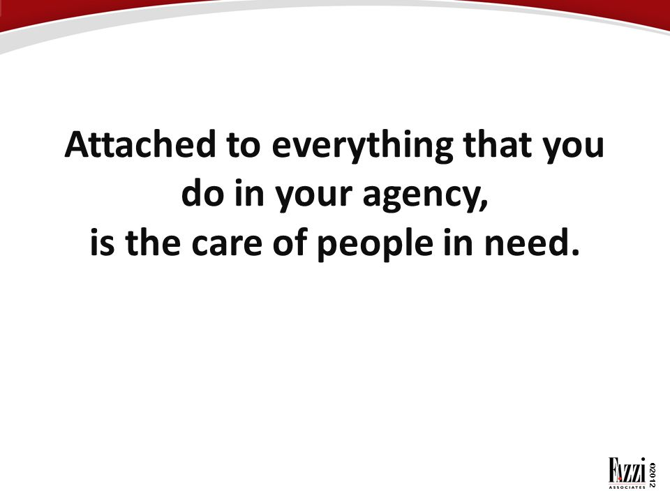 ©2012 Attached to everything that you do in your agency, is the care of people in need.