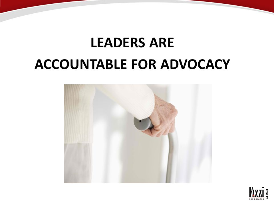 ©2012 LEADERS ARE ACCOUNTABLE FOR ADVOCACY