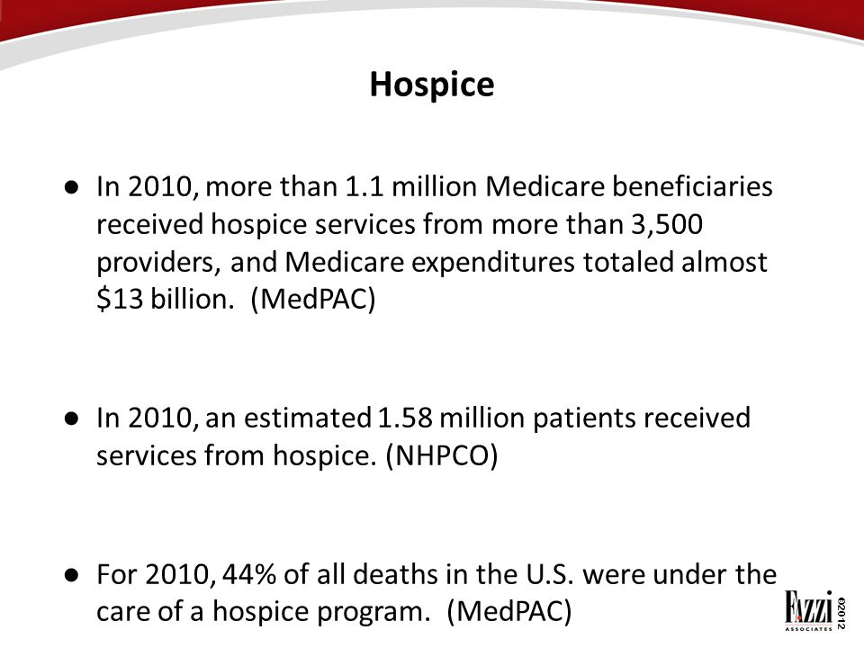 ©2012 Hospice ● In 2010, more than 1.1 million Medicare beneficiaries received hospice services from more than 3,500 providers, and Medicare expenditu