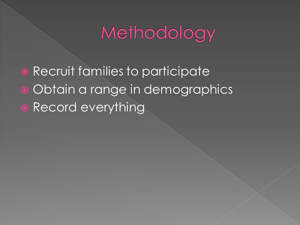  Recruit families to participate  Obtain a range in demographics  Record everything
