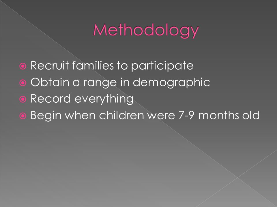  Recruit families to participate  Obtain a range in demographic  Record everything  Begin when children were 7-9 months old