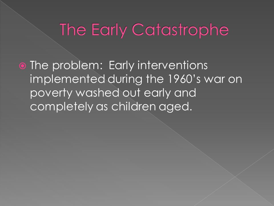  The problem: Early interventions implemented during the 1960's war on poverty washed out early and completely as children aged.