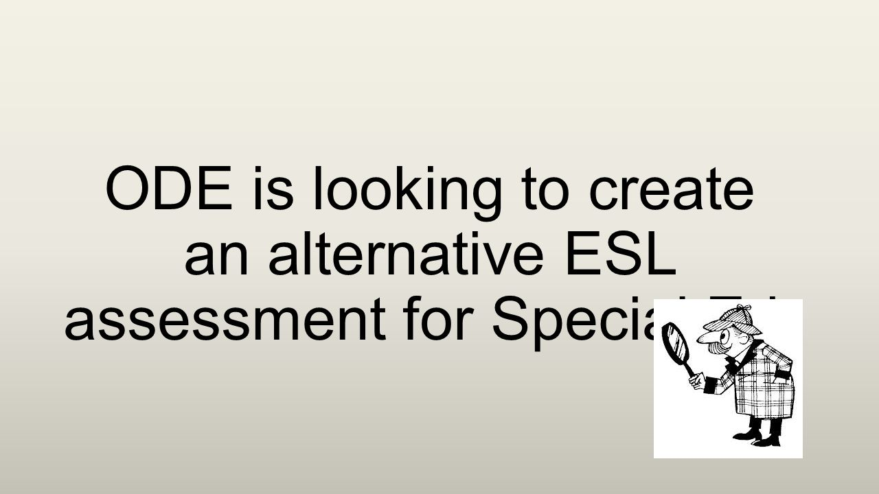 ODE is looking to create an alternative ESL assessment for Special Ed.