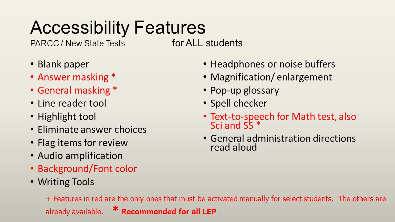 Accessibility Features PARCC / New State Tests for ALL students Blank paper Answer masking * General masking * Line reader tool Highlight tool Eliminate answer choices Flag items for review Audio amplification Background/Font color Writing Tools Headphones or noise buffers Magnification/ enlargement Pop-up glossary Spell checker Text-to-speech for Math test, also Sci and SS * General administration directions read aloud + Features in red are the only ones that must be activated manually for select students.