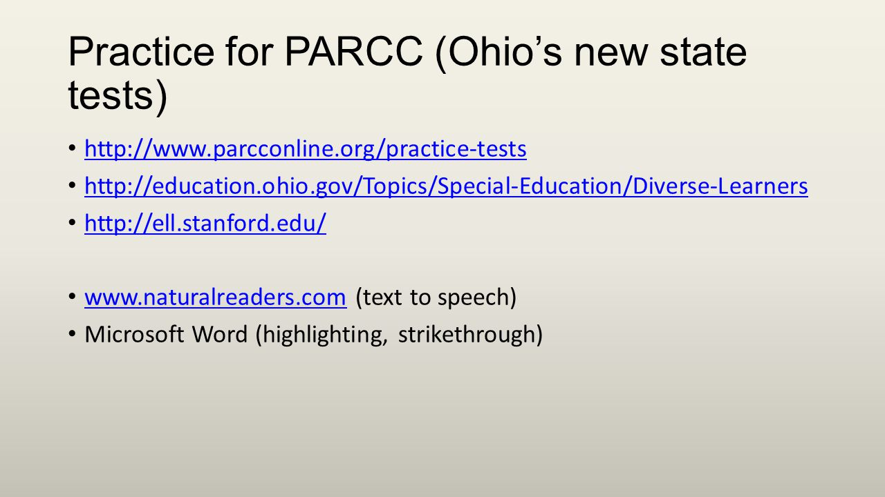 Practice for PARCC (Ohio's new state tests) http://www.parcconline.org/practice-tests http://education.ohio.gov/Topics/Special-Education/Diverse-Learners http://ell.stanford.edu/ www.naturalreaders.com (text to speech) www.naturalreaders.com Microsoft Word (highlighting, strikethrough)