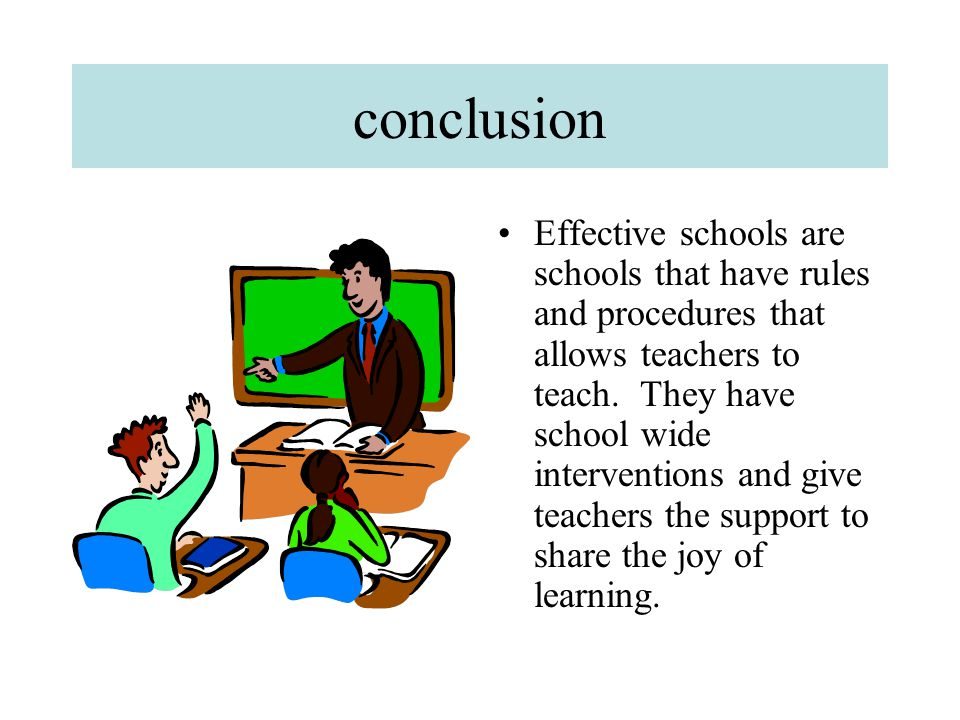 conclusion Effective schools are schools that have rules and procedures that allows teachers to teach. They have school wide interventions and give te