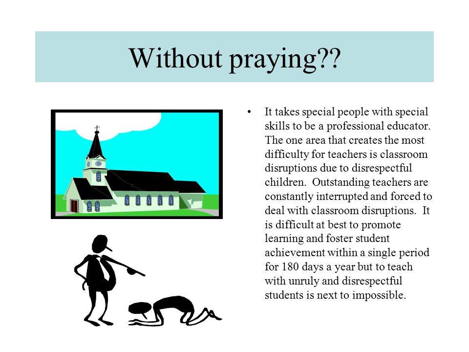 Without praying?? It takes special people with special skills to be a professional educator. The one area that creates the most difficulty for teacher