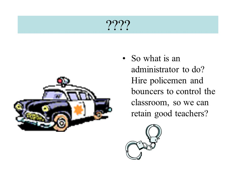 ???? So what is an administrator to do? Hire policemen and bouncers to control the classroom, so we can retain good teachers?