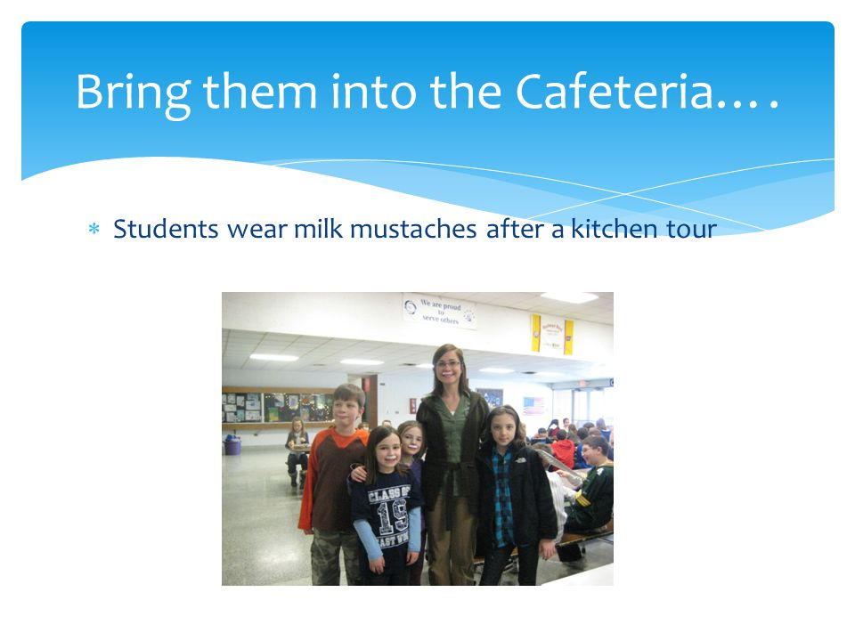  Students wear milk mustaches after a kitchen tour Bring them into the Cafeteria….